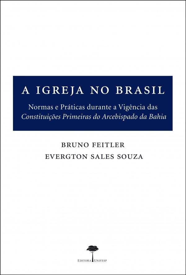A IGREJA NO BRASIL - NORMAS E PRATICAS DURANTE A VIGENCIA DAS CONSTITUICOES PRIMEIRAS DO ARCEBISPADO DA BAHIA